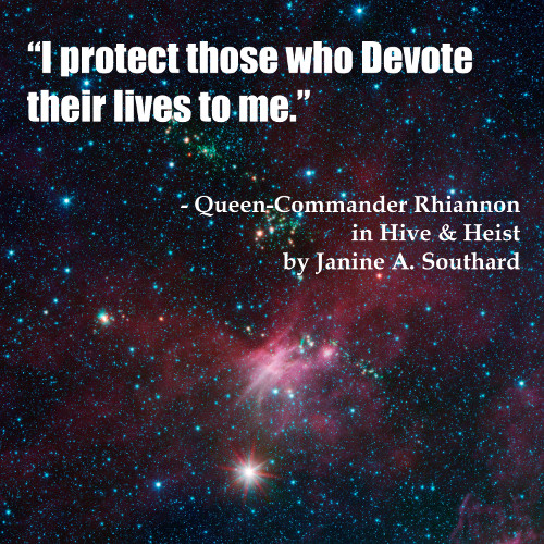 """I protect those who Devote their lives to me."" - Queen-Commander Rhiannon in HIVE & HEIST by Janine A. Southard."