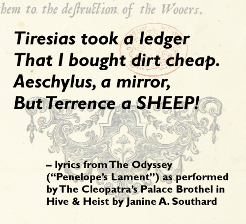 "Tiresias took a ledger / That I bought dirt cheap. / Aeschylus, a mirror / But Terrence, a SHEEP! - from The Odyssey (""Penelope's Lament"") as performed by The Cleopatra's Palace Brothel in HIVE & HEIST by Janine A. Southard."